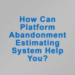 How Can Platform Abandonment Estimating System Help You?